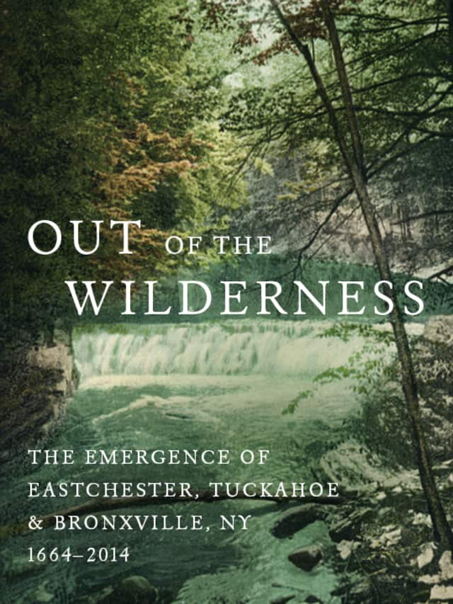 """Out of the Wilderness: The Emergence of Eastchester, Tuckahoe, and Bronxville, NY 1664-2014"" is still available at its pre-sale price."