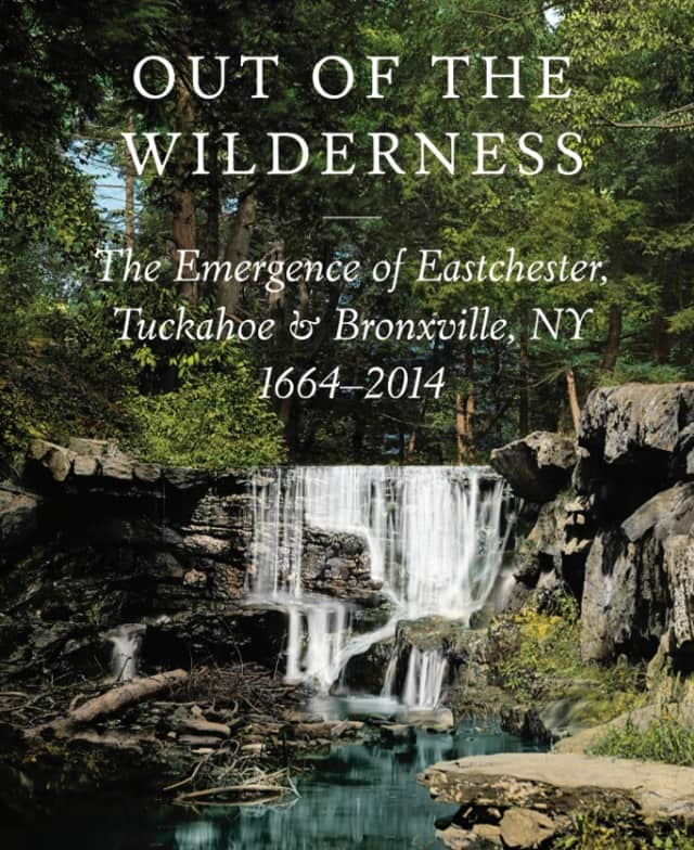 """Eastchester's 350th anniversary book, """"Out of the Wilderness: The Emergence of Eastchester, Tuckahoe & Bronxville, NY, 1664-2014"""" is now on sale."""