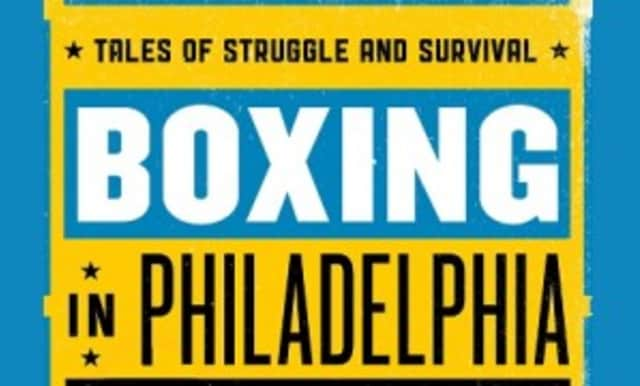 """Boxing in Philadelphia: Tales of Struggle and Survival,"" by author Gabe Oppenheim, will be featured April 26 at the Scarsdale Library."